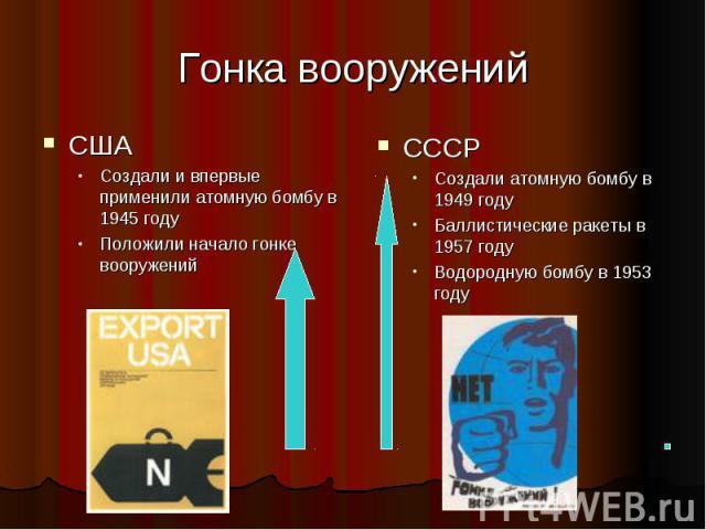Гонка вооруженийСШАСоздали и впервые применили атомную бомбу в 1945 годуПоложили начало гонке вооруженийСССРСоздали атомную бомбу в 1949 годуБаллистические ракеты в 1957 годуВодородную бомбу в 1953 году