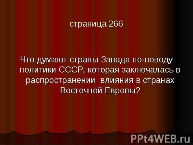 страница 266Что думают страны Запада по-поводу политики СССР, которая заключалась в распространении влияния в странах Восточной Европы?