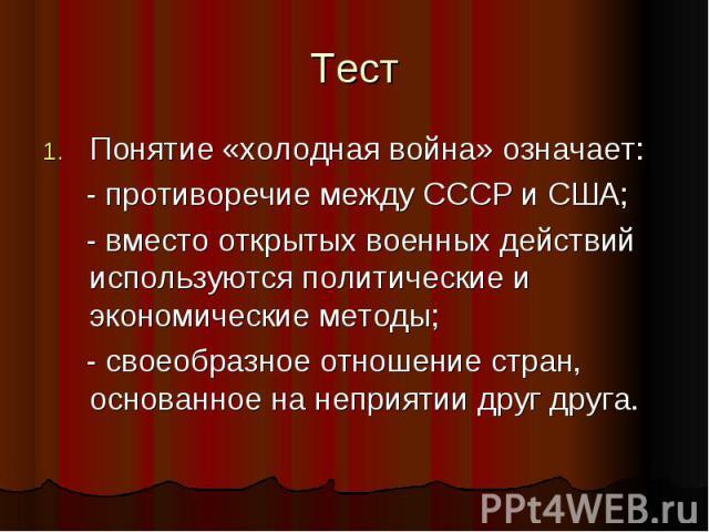 ТестПонятие «холодная война» означает: - противоречие между СССР и США; - вместо открытых военных действий используются политические и экономические методы; - своеобразное отношение стран, основанное на неприятии друг друга.