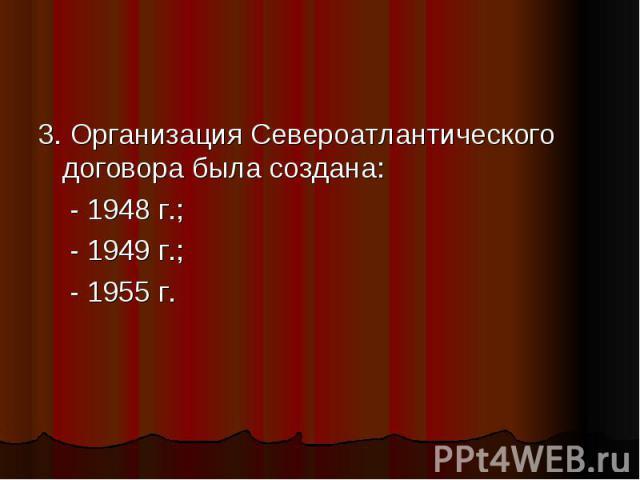 3. Организация Североатлантического договора была создана: - 1948 г.; - 1949 г.; - 1955 г.