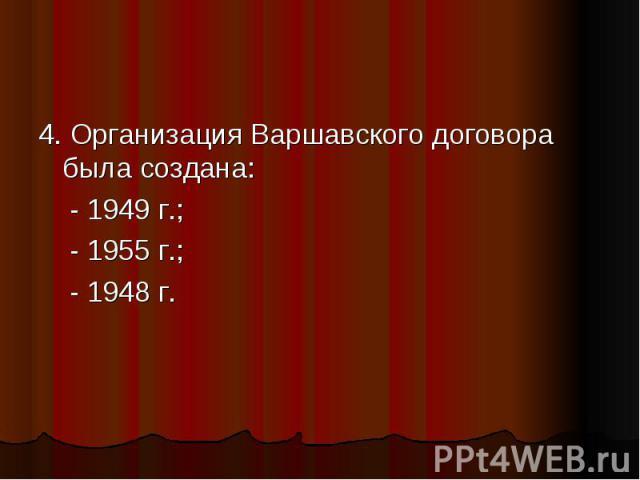 4. Организация Варшавского договора была создана: - 1949 г.; - 1955 г.; - 1948 г.