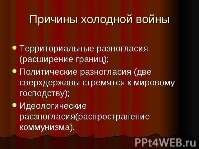 Причины холодной войныТерриториальные разногласия (расширение границ);Политические разногласия (две сверхдержавы стремятся к мировому господству);Идеологические расзногласия(распространение коммунизма).