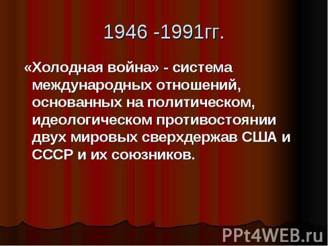 1946 -1991гг. «Холодная война» - система международных отношений, основанных на политическом, идеологическом противостоянии двух мировых сверхдержав США и СССР и их союзников.