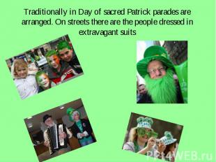 Traditionally in Day of sacred Patrick parades are arranged. On streets there ar