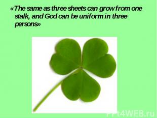 «The same as three sheets can grow from one stalk, and God can be uniform in thr