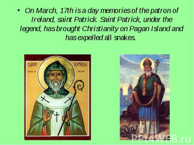On March, 17th is a day memories of the patron of Ireland, saint Patrick. Saint Patrick, under the legend, has brought Christianity on Pagan Island and has expelled all snakes.