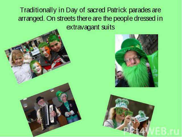 Traditionally in Day of sacred Patrick parades are arranged. On streets there are the people dressed in extravagant suits