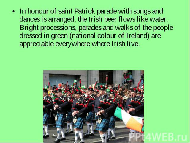 In honour of saint Patrick parade with songs and dances is arranged, the Irish beer flows like water. Bright processions, parades and walks of the people dressed in green (national colour of Ireland) are appreciable everywhere where Irish live.