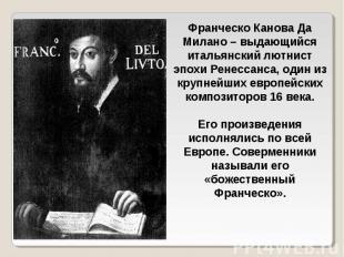 Франческо Канова Да Милано – выдающийся итальянский лютнист эпохи Ренессанса, од