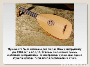 Музыка эта была написана для лютни. Этому инструменту уже 2000 лет, а в 15, 16,