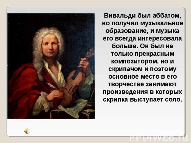 Вивальди был аббатом, но получил музыкальное образование, и музыка его всегда интересовала больше. Он был не только прекрасным композитором, но и скрипачом и поэтому основное место в его творчестве занимают произведения в которых скрипка выступает соло.
