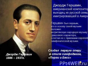 Джордж Гершвин,американский композиторвыходец из русской семьи, имигрировавшей в