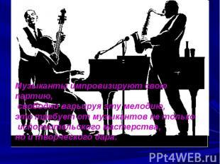 Музыканты импровизируют свою партию, свободно варьируя эту мелодию, это требует