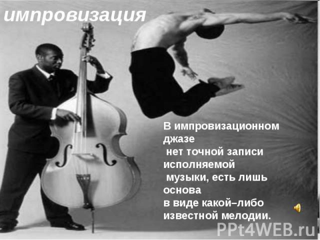 импровизацияВ импровизационном джазе нет точной записи исполняемой музыки, есть лишь основа в виде какой–либо известной мелодии.