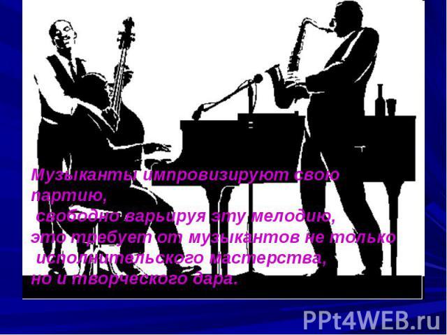 Музыканты импровизируют свою партию, свободно варьируя эту мелодию, это требует от музыкантов не только исполнительского мастерства, но и творческого дара.