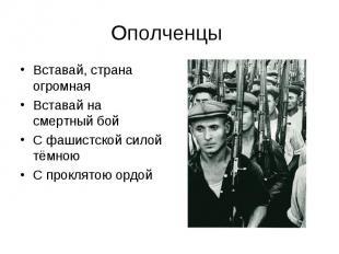 Ополченцы Вставай, страна огромнаяВставай на смертный бойС фашистской силой тёмн