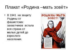 Плакат «Родина –мать зовёт»В 1941 на защиту Родины от фашистских захватчиков вст