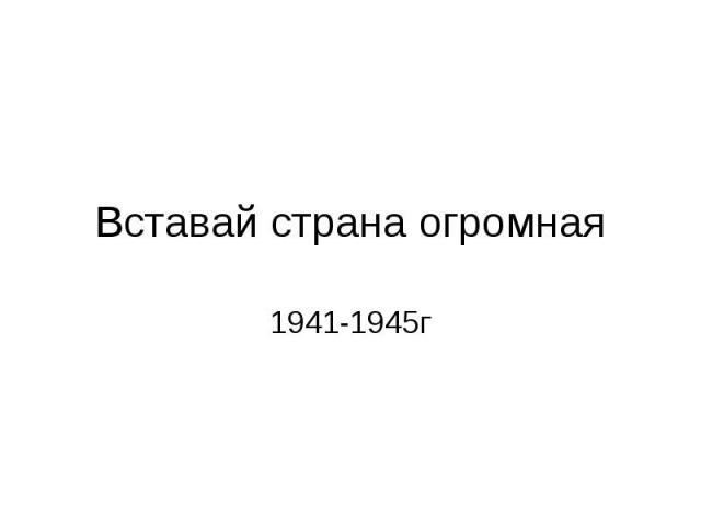 Вставай страна огромная 1941-1945г