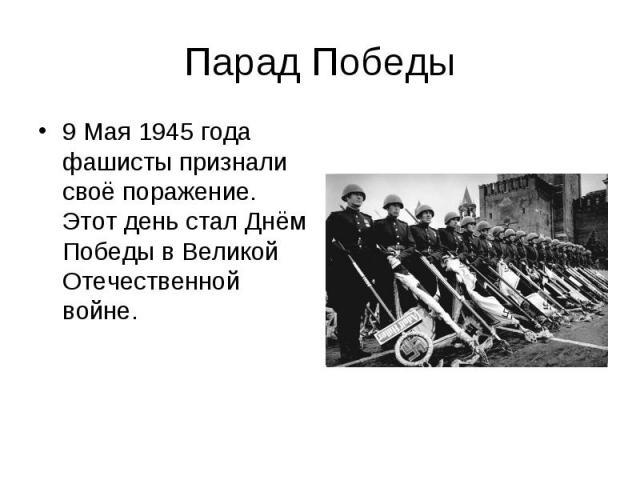 Парад Победы9 Мая 1945 года фашисты признали своё поражение. Этот день стал Днём Победы в Великой Отечественной войне.