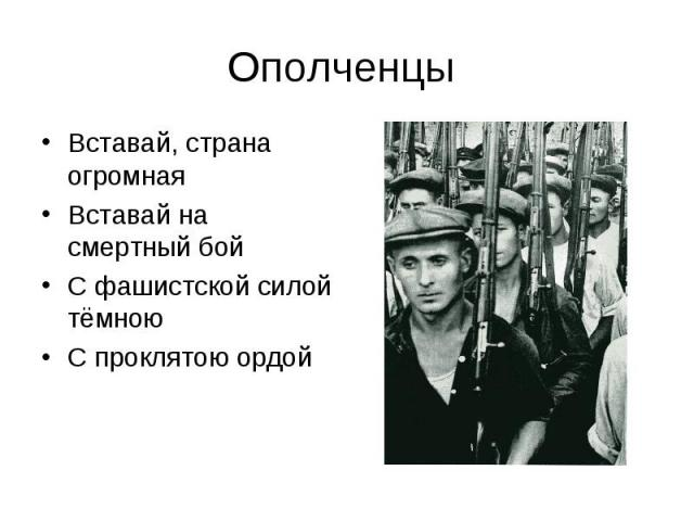 Ополченцы Вставай, страна огромнаяВставай на смертный бойС фашистской силой тёмною С проклятою ордой