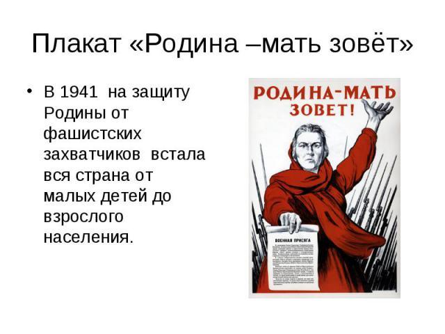 Плакат «Родина –мать зовёт»В 1941 на защиту Родины от фашистских захватчиков встала вся страна от малых детей до взрослого населения.