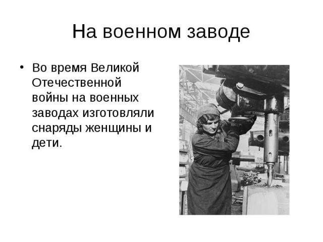 На военном заводеВо время Великой Отечественной войны на военных заводах изготовляли снаряды женщины и дети.