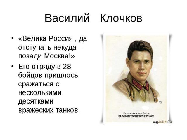 Василий Клочков«Велика Россия , да отступать некуда – позади Москва!»Его отряду в 28 бойцов пришлось сражаться с несколькими десятками вражеских танков.