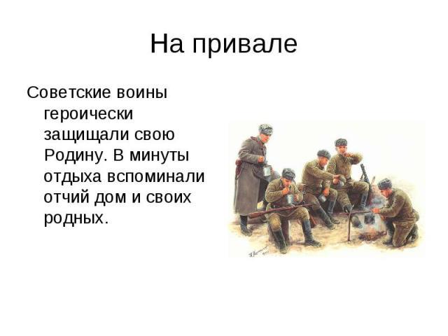 На привалеСоветские воины героически защищали свою Родину. В минуты отдыха вспоминали отчий дом и своих родных.