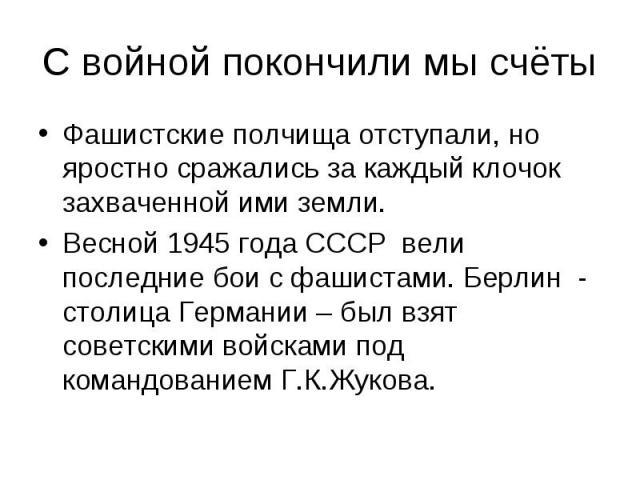С войной покончили мы счётыФашистские полчища отступали, но яростно сражались за каждый клочок захваченной ими земли.Весной 1945 года СССР вели последние бои с фашистами. Берлин - столица Германии – был взят советскими войсками под командованием Г.К…