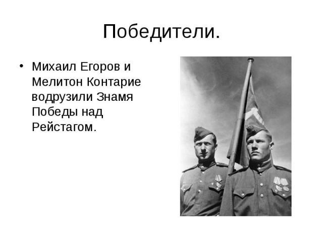 Победители.Михаил Егоров и Мелитон Контарие водрузили Знамя Победы над Рейстагом.