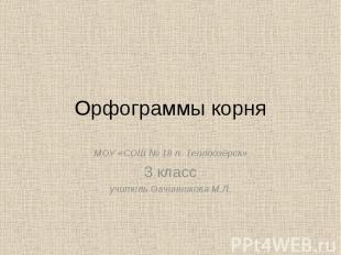 Орфограммы корня МОУ «СОШ № 18 п. Теплоозёрск» 3 класс учитель Овчинникова М.Л.