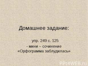 Домашнее задание:- упр. 249 с. 125- мини – сочинение «Орфограмма заблудилась»