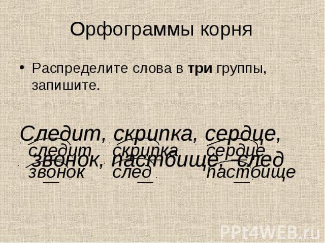 Орфограммы корня Распределите слова в три группы, запишите.Следит, скрипка, сердце, звонок, пастбище, след