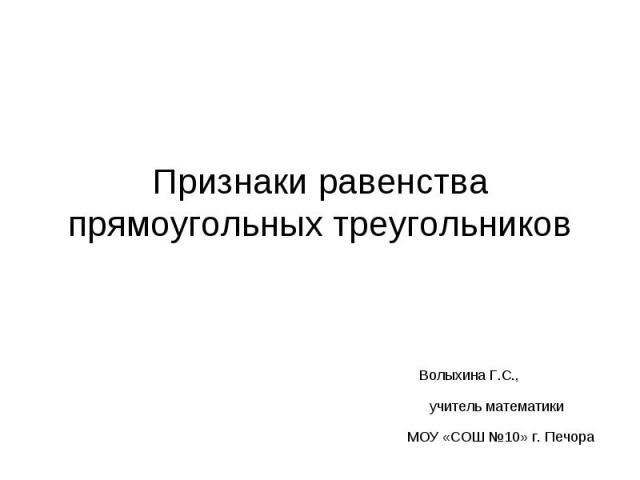 Признаки равенства прямоугольных треугольников Волыхина Г.С., учитель математики МОУ «СОШ №10» г. Печора