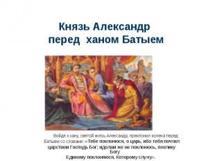 Князь Александр перед ханом БатыемВойдя к хану, святой князь Александр, преклони