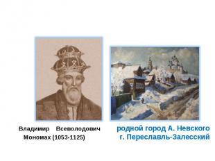 Владимир Всеволодович родной город А. Невского Мономах (1053-1125) г. Переславль