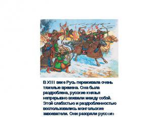 В XIII веке Русь переживала очень тяжелые времена. Она была раздроблена, русские