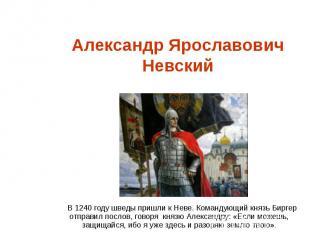 Александр Ярославович НевскийВ 1240 году шведы пришли к Неве. Командующий князь