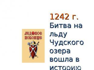 1242 г. Битва на льду Чудского озера вошла в историю под названием Ледового побо