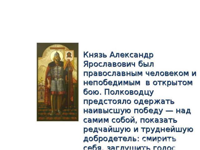 Князь Александр Ярославович был православным человеком и непобедимым в открытом бою. Полководцу предстояло одержать наивысшую победу — над самим собой, показать редчайшую и труднейшую добродетель: смирить себя, заглушить голос самолюбия и ценой уни…