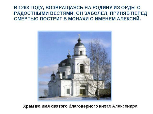 В 1263 году, возвращаясь на Родину из Орды с радостными вестями, он заболел, приняв перед смертью постриг в монахи с именем Алексий.Храм во имя святого благоверного князя Александра
