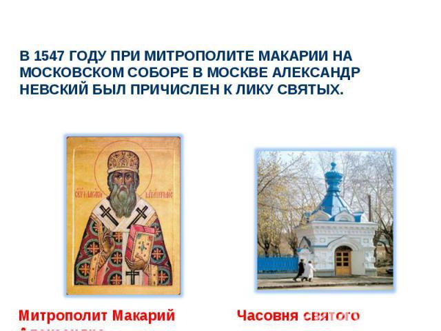 В 1547 году при Митрополите Макарии на Московском соборе в Москве Александр Невский был причислен к лику святых. Митрополит Макарий Часовня святого Александра