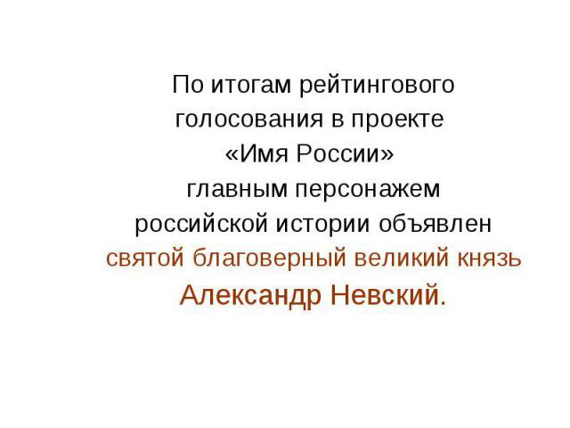 По итогам рейтинговогоголосования в проекте «Имя России» главным персонажемроссийской истории объявленсвятой благоверный великий князьАлександр Невский.