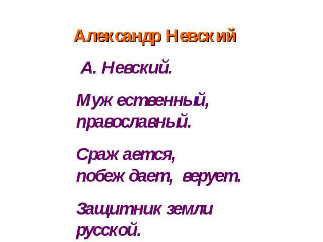 Александр Невский А. Невский.Мужественный, православный. Сражается, побеждает, верует. Защитник земли русской. Победитель.