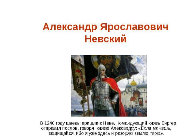 Александр Ярославович НевскийВ 1240 году шведы пришли к Неве. Командующий князь Биргер отправил послов, говоря князю Александру: «Если можешь, защищайся, ибо я уже здесь и разоряю землю твою».