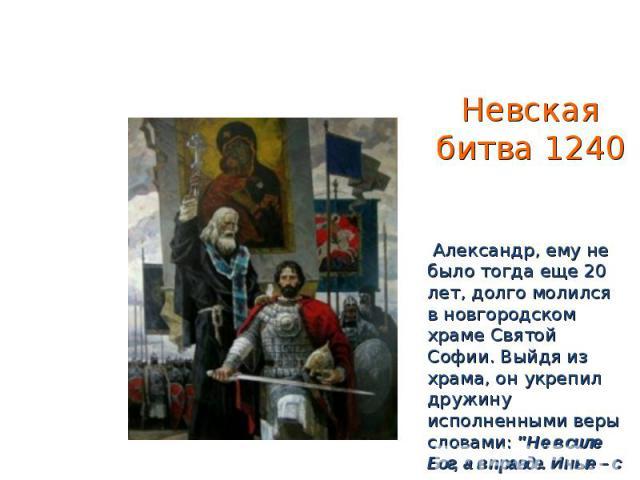 Невская битва 1240 Александр, ему не было тогда еще 20 лет, долго молился в новгородском храме Святой Софии. Выйдя из храма, он укрепил дружину исполненными веры словами: