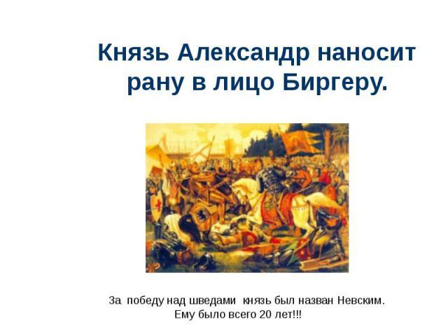 Князь Александр наносит рану в лицо Биргеру.За победу над шведами князь был назван Невским. Ему было всего 20 лет!!!
