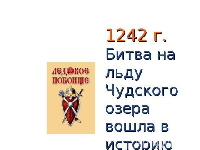 1242 г. Битва на льду Чудского озера вошла в историю под названием Ледового побоища.