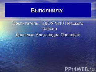Выполнила: Воспитатель ГБДОУ №10 Невского районаДанченко Александра Павловна