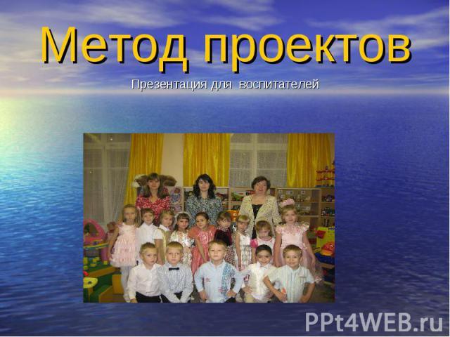 Метод проектов Презентация для воспитателей